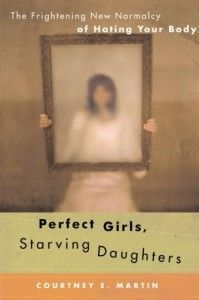 Talking with Tweens and Teens about Eating Disorders:  Perfect Girls, Starving Daughters:  The Frightening New Normalcy of Hating Your Body. feminism. body image.