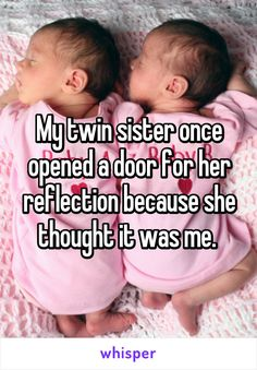 My twin sister once opened a door for her reflection because she thought it was me.