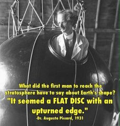 """""""(The Earth) seemed a flat disc with an upturned edge. Auguste Piccard – Swiss physicist, inventor and explorer, on his return from his 1931 record-setting bal… Weird Facts, Fun Facts, Crazy Facts, Unusual Facts, Real Facts, Interesting Facts, Flat Earth Proof, Earth Memes, Earth Quotes"""