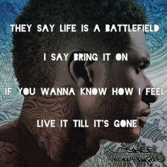 They say life is a battlefield I say bring it on. If you wanna know how I feel live it till it's gone