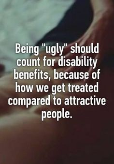 """Being ""ugly"" should count for disability benefits, because of how we get treated compared to attractive people."""