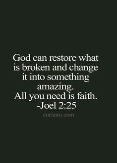 God can restore what is broken and change it into something amazing all you need is faith