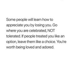 Some people will learn how to appreciate you by losing you. Go where you're celebrated, NOT tolerated. If people treated you like an option, leave them a choice. You're worth being loved and adored. Real Talk Quotes, Self Love Quotes, Fact Quotes, Mood Quotes, True Quotes, Positive Quotes, Quotes To Live By, Motivational Quotes, Inspirational Quotes