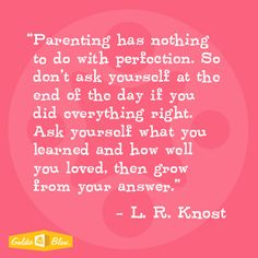 "L.R. Knost ""Parenting has nothing to do with perfection. So don't ask yourself at the end of the day if you did everything right. Ask yourself what you learned and how well you loved, then grow from your answer"" #inspiration #goldie-isms"