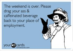 Free and Funny Workplace Ecard: The weekend is over. Please drag your ass & caffeinated beverage back to your place of employment. Create and send your own custom Workplace ecard. Office Humor, Work Humor, Work Funnies, Work Jokes, Haha Funny, Hilarious, Funny Stuff, Funny Shit, Funny Things