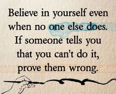 Believe in yourself even when no one else does. If someone tells you that you can't do it, prove them wrong.