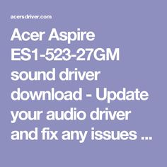 Acer Aspire ES1-523-27GM sound driver download - Update your audio driver and fix any issues for Windows 10