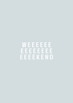 Happy Weekend! ...Does anyone else sing this in the Cbeebies 'It's the weeeeekend' tune?