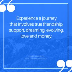 Experience a journey that involves true friendship, support, dreaming, evolving, love and money.  #getallas #quotes #identitymagazine #susanvernicek #inspiration #journey #life #love