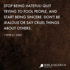 Stop being hateful! Quit trying to fool people, and start being sincere. Don't be jealous or say cruel things about others.  1 Peter 2:1 [CEV]  http://bibles.org/CEV/1Pet/2/1