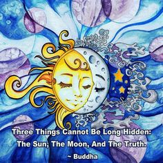 Three things cannot be long hidden. The Sun, The Moon, and The Truth. ~Buddha