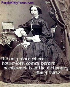 The only place where housework comes before needlework is in the dictionary. ~Mary Kurtz