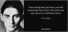Every thing that you love, you will eventually lose, but in the end, love will return in a different form. - Franz Kafka