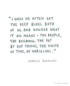 I guess we often get the deep blues, both of us and wonder what it all means- the people the buildings, the day by day things, the waste of time, of ourselves.