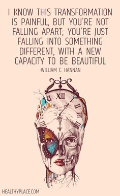 Quote on mental health: I know this transformation is painful, but you're not falling apart; you're just falling into something different, with a new capacity to be beautiful. -William C. Hannan.  www.HealthyPlace.com