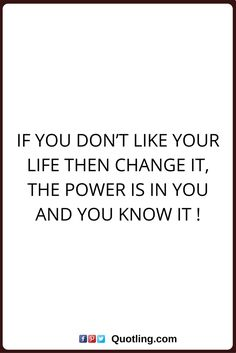 change quotes If you don't like your life then change it, the power is in you and you know it !