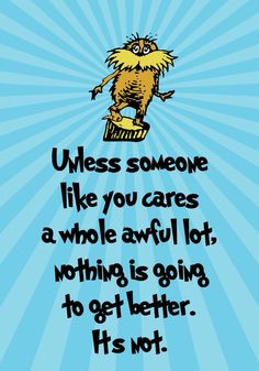 The Lorax - by Dr. Seuss - one of the students I work with gave me a card with this quote on it for Teacher Appreciation week :-)