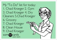 "My ""To Do"" list for today: 1. Chad Kroeger 2. Gym 3. Chad Kroeger 4. Dry Cleaners 5.Chad Kroeger 6. Grocery 7. Chad Kroeger 8. Clean House 9. Chad Kroeger Nickelback ecards and memes"