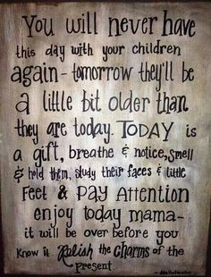 For all mommas : Even on those bad days. remember these words.Soak up your time with your child(ren) like a sponge. You never know what tomorrow may bring. Mother Quotes, Mom Quotes, Great Quotes, Quotes To Live By, Life Quotes, Inspirational Quotes, Qoutes, Quotable Quotes, Family Quotes