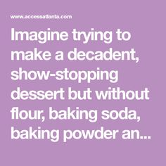 Imagine trying to make a decadent, show-stopping dessert but without flour, baking soda, baking powder and a long list of other ingredients.