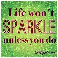 So light up your life and everyone else's with your sparkle I never want to lose my sparkle...wait hmm. Not sure if I ever had sparkle.