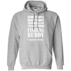 Some People Have To Wait Their Whole Life To Meet Their Fishing Buddy I Raised Mine Hoodies