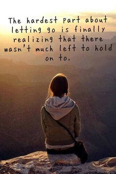 The hardest part about letting go is finally realizing that there wasn't much left to hold on to