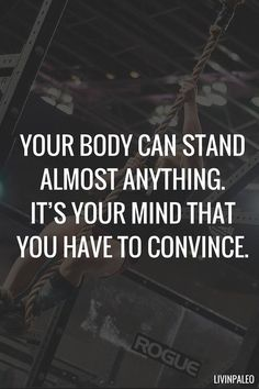 """Always training my mind. """"Your body can stand almost anything. It's your mind that you have to convince."""""""