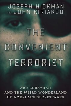 The Convenient Terrorist: Abu Zubaydah and the Weird Wonderland of America's Secret Wars by John Kiriakou, Joseph Hickman
