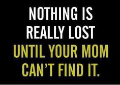If mom can't find it, you're screwed.