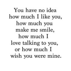 "Relationship Quotes - 45 Crush Quotes - ""You have no idea how much I like you, how much you make me sm. Cute Crush Quotes, Secret Crush Quotes, Sad Love Quotes, Love Quotes For Him, Mood Quotes, Cute Quotes, Quotes To Live By, Funny Quotes, Be Mine Quotes"