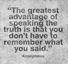 The greatest advantage of speaking the truth is that you don't have to remember what you said.