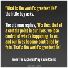 """What is the world's greatest lie?"" the little boy asks. The old man replies, ""It's this: that at a certain point in our lives, we lose control of what's happening to us, and our lives become controlled by fate. That's the world's greatest lie."" — from ""The Alchemist"" by Paulo Coelho"