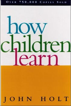 How Children Learn by John Holt. The companion to How Children Fail.