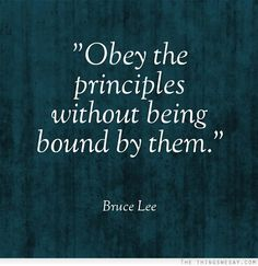 Obey the Principles without being Bound by them. ~ Bruce Lee