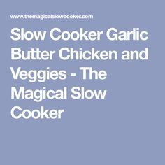 Slow Cooker Garlic Butter Chicken and Veggies - The Magical Slow Cooker