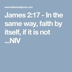 James 2:17 - In the same way, faith by itself, if it is not ...NIV