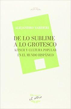 De lo sublime a lo grotesco : kitsch y cultura popular en el mundo hispánico / Alejandro Varderi - Madrid : Devenir, 2015
