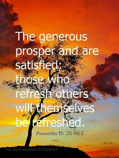 Proverbs 11:25 ~ those who refresh others will themselves be refreshed