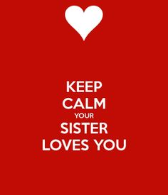 Keep Calm, Your Sister Loves You <3