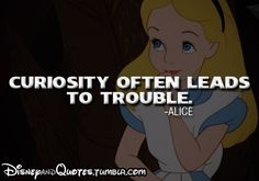 Curiosity often leads to trouble HAHAHAH isn't that the truth, i love this quote. I admit it, I am guilty :)