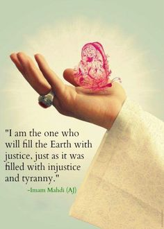 """I am the one who will fill the Earth with justice, just as it was filled with injustice and tyranny."" -Imam Mahdi (AATFS). Imam al-Zaman, Al Ajal, Al Ajal.."