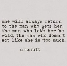 SHE will always return to the man who gets her, the man who let's her be wild, the man who doesn't act like she Poem Quotes, Life Quotes, Funny Quotes, Qoutes, Pretty Words, Beautiful Words, Favorite Quotes, Best Quotes, No Ordinary Girl