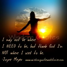 """""""I may not be where I need to be but I thank God I am not where I used to be."""" ~ Joyce Meyer Share your thoughts on what this post means to you. Joyce Meyer Quotes, Quotes About God, Thank God, May, Wisdom Quotes, Inspirational Quotes, Inspiring Sayings, Affirmations, Blessed"""