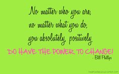 No matter who you are,   no matter what you do,  you absolutely, positively  do have the power to change