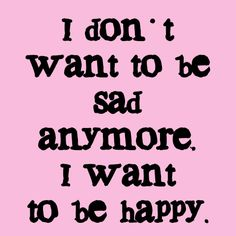 I don't want to be sad anymore. I want to be happy.