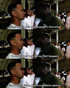 Gump, what's your sole purpose in this army? ~ Forrest Gump (1994) ~ Movie Quotes