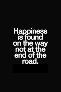 Happiness is found on the way not at the end of the road.