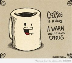 Coffee...It's what's for Breakfast, Snack, Lunch, Snack, Dinner, Snack, Bedtime Snack, and then Breakfast again...