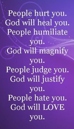 "Love this quote :""People hurt you; God will heal you. People humiliate you; God will magnify you. People judge you; God will justify you. People hate you; God will LOVE you. Religious Quotes, Spiritual Quotes, Positive Quotes, Prayer Quotes, Faith Quotes, Lord's Prayer, Song Quotes, Music Quotes, Wisdom Quotes"